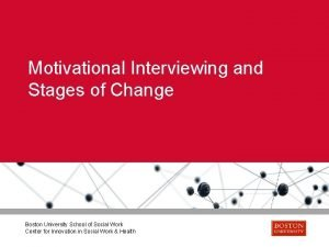 Motivational Interviewing and Stages of Change Boston University