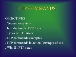 FTP COMMANDS OBJECTIVES General overview Introduction to FTP
