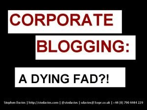 CORPORATE BLOGGING BLOGGING A DYING FAD Stephen Davies
