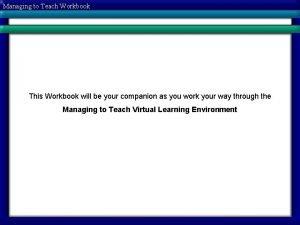 Managing to Teach Workbook This Workbook will be