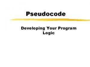 Pseudocode Developing Your Program Logic What is Pseudocode