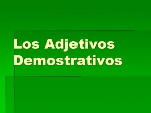 Los Adjetivos Demostrativos Los Adjetivos Demostrativos Point out