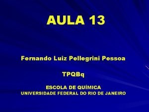 AULA 13 Fernando Luiz Pellegrini Pessoa TPQBq ESCOLA