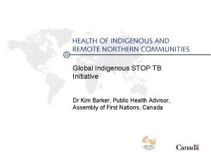 Global Indigenous STOP TB Initiative Dr Kim Barker