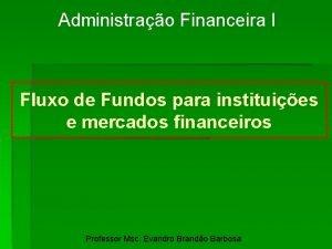 Administrao Financeira I Fluxo de Fundos para instituies