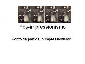 Psimpressionismo Ponto de partida o Impressionismo O impressionismo