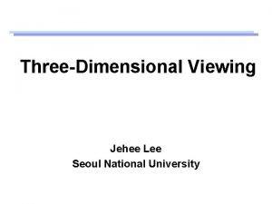 ThreeDimensional Viewing Jehee Lee Seoul National University Viewing