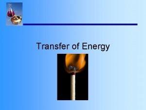 Transfer of Energy Energy Transfer Energy is transferred