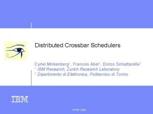 Distributed Crossbar Schedulers Cyriel Minkenberg 1 Francois Abel