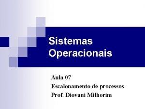 Sistemas Operacionais Aula 07 Escalonamento de processos Prof