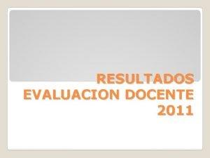RESULTADOS EVALUACION DOCENTE 2011 RESULTADOS EVALUACION DOCENTE 2011