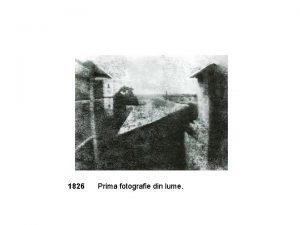 1826 Prima fotografie din lume 1839 Prima fotografie