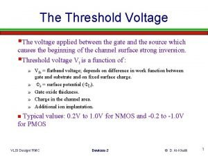 The Threshold Voltage The voltage applied between the