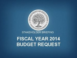 STAKEHOLDER BRIEFING FISCAL YEAR 2014 BUDGET REQUEST By