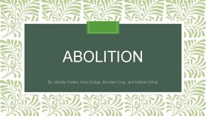ABOLITION By Maddy Greble Nora Dodge Michael Cody