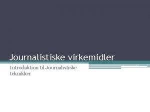 Journalistiske virkemidler Introduktion til Journalistiske teknikker Journalistikkens metode