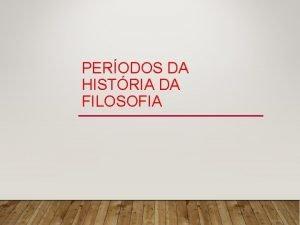 PERODOS DA HISTRIA DA FILOSOFIA PERODOS DA FILOSOFIA