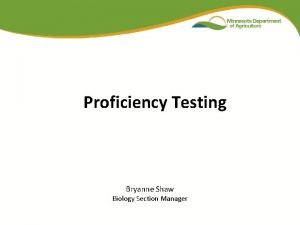 Proficiency Testing Bryanne Shaw Biology Section Manager Proficiency