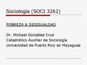 Sociologa SOCI 3262 POBREZA DESIGUALDAD Dr Michael Gonzlez