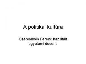 A politikai kultra Cseresnys Ferenc habilitlt egyetemi docens