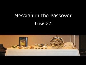 Messiah in the Passover Luke 22 Presented by