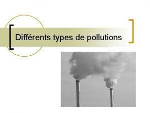 Diffrents types de pollutions Diffrents types de pollutions