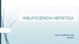 INSUFICIENCIA HEPTICA Prof Dr Juan Ricardo Corts HSR