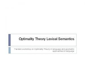 Optimality Theory Lexical Semantics Tandem workshop on Optimality