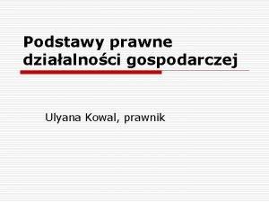 Podstawy prawne dziaalnoci gospodarczej Ulyana Kowal prawnik Zasady
