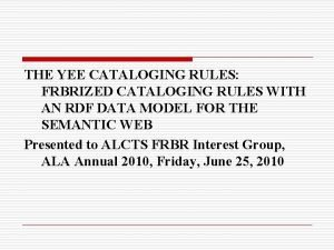 THE YEE CATALOGING RULES FRBRIZED CATALOGING RULES WITH
