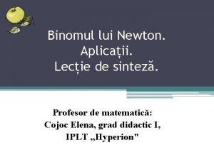 Binomul lui Newton Aplicaii Lecie de sintez Profesor