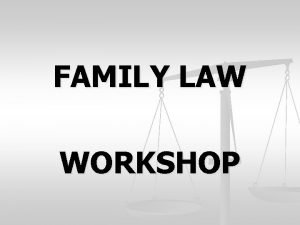 FAMILY LAW WORKSHOP PRESENTED BY FAMILY LAW FACILITATOR
