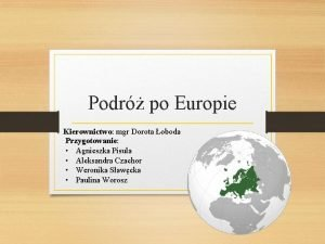 Podr po Europie Kierownictwo mgr Dorota oboda Przygotowanie