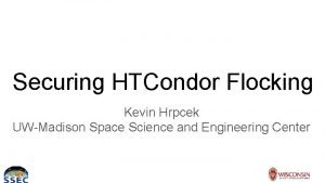 Securing HTCondor Flocking Kevin Hrpcek UWMadison Space Science
