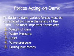 Forces Acting on Dams To design a dam