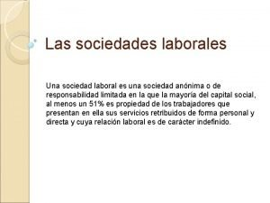Las sociedades laborales Una sociedad laboral es una
