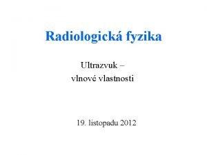 Radiologick fyzika Ultrazvuk vlnov vlastnosti 19 listopadu 2012