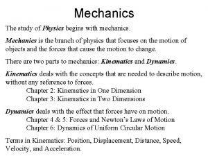 Mechanics The study of Physics begins with mechanics