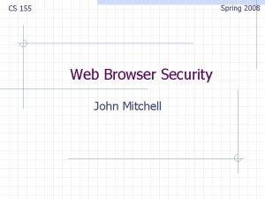 Spring 2008 CS 155 Web Browser Security John