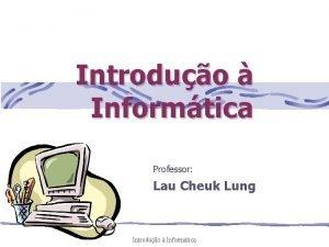 Introduo Informtica Professor Lau Cheuk Lung Introduo Informtica