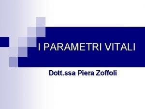 I PARAMETRI VITALI Dott ssa Piera Zoffoli DEFINIZIONE