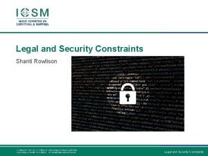 Legal and Security Constraints Shanti Rowlison Legal and