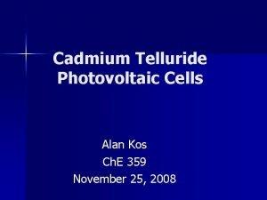Cadmium Telluride Photovoltaic Cells Alan Kos Ch E