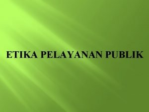 ETIKA PELAYANAN PUBLIK Etika Pelayanan Publik Penerapan Etika