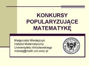 KONKURSY POPULARYZUJCE MATEMATYK Magorzata Mikoajczyk Instytut Matematyczny Uniwersytetu
