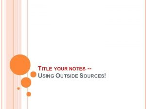 TITLE YOUR NOTES USING OUTSIDE SOURCES WHY USE