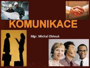 KOMUNIKACE Mgr Michal Oblouk KOMUNIKACE z lat communicare