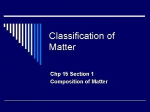 Classification of Matter Chp 15 Section 1 Composition