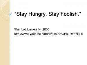 Stay Hungry Stay Foolish Stanford University 2005 http