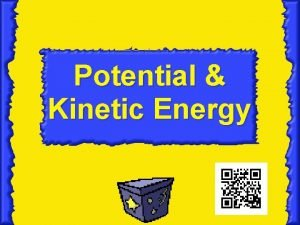 Potential Kinetic Energy Essential Question How are potential